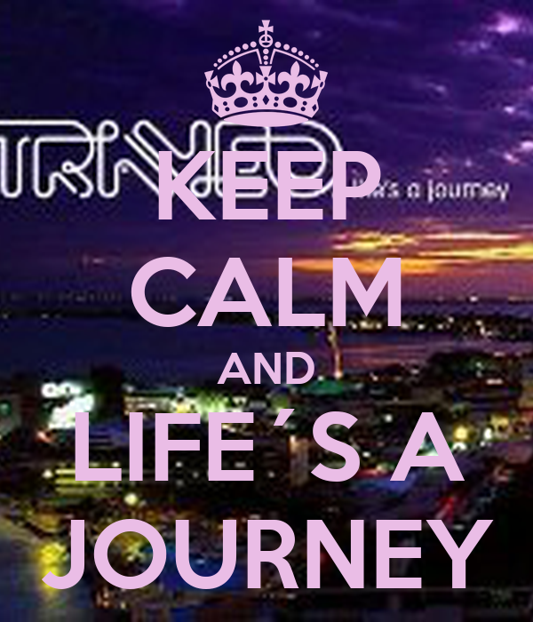 KEEP CALM AND LIFE´S A JOURNEY