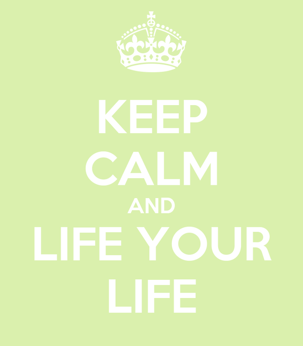 KEEP CALM AND LIFE YOUR LIFE