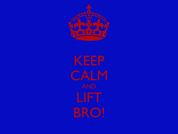 KEEP CALM AND LIFT BRO!
