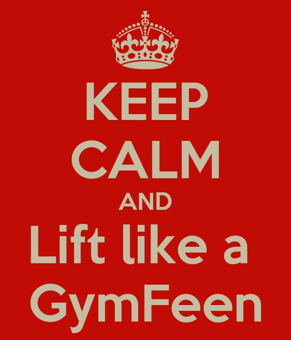 KEEP CALM AND Lift like a  GymFeen
