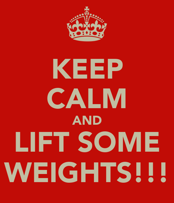 KEEP CALM AND LIFT SOME WEIGHTS!!!