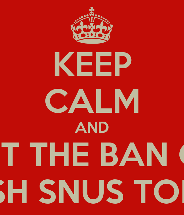 KEEP CALM AND LIFT THE BAN ON SWEDISH SNUS TOBACCO