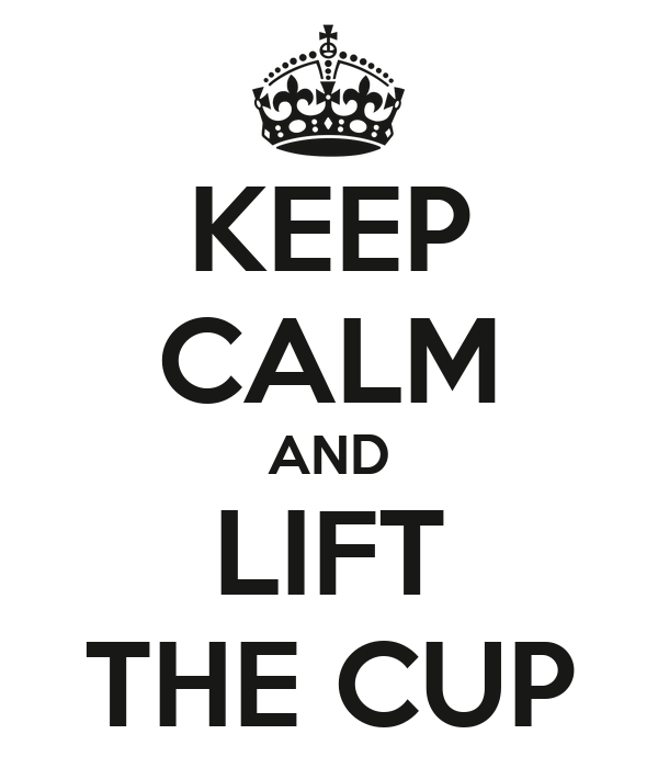 KEEP CALM AND LIFT THE CUP