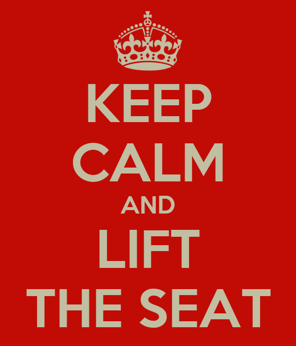 KEEP CALM AND LIFT THE SEAT
