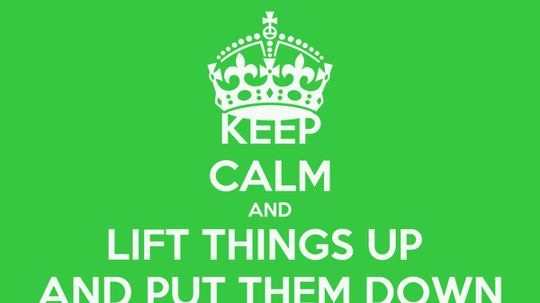 KEEP CALM AND LIFT THINGS UP  AND PUT THEM DOWN