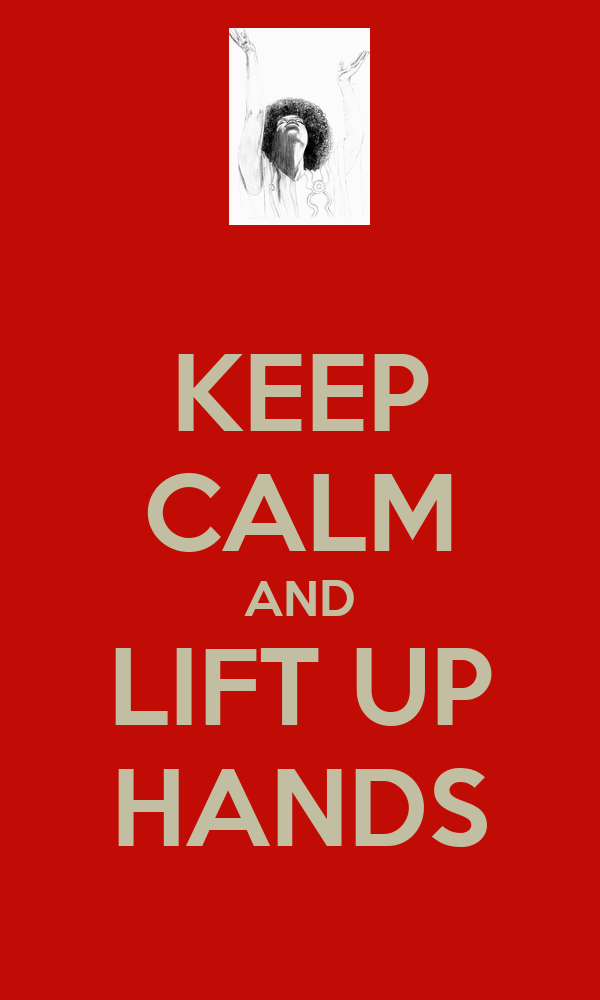 KEEP CALM AND LIFT UP HANDS