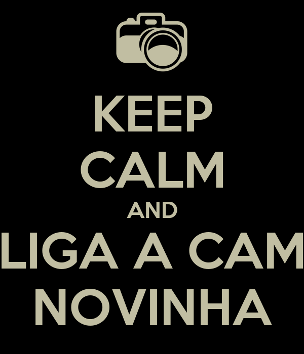 KEEP CALM AND LIGA A CAM NOVINHA