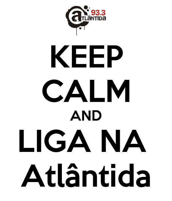 KEEP CALM AND LIGA NA  Atlântida