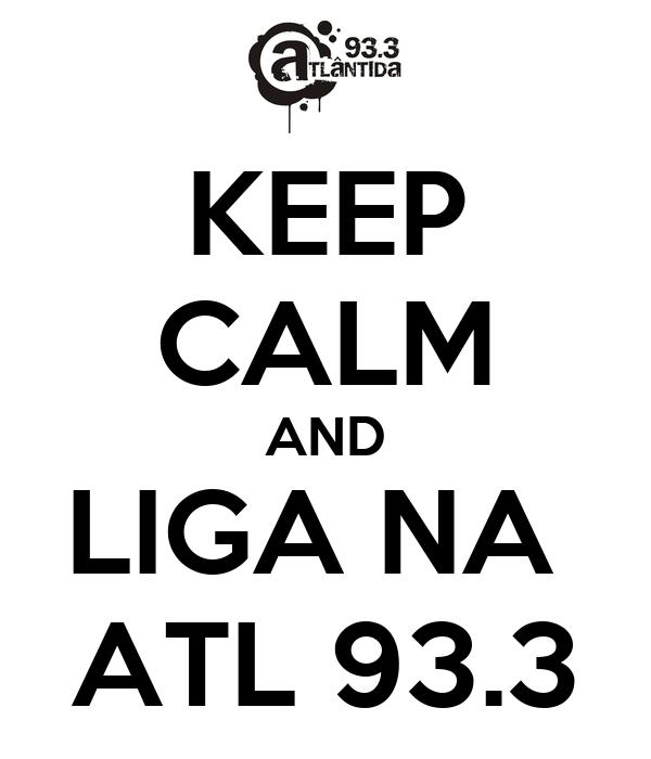 KEEP CALM AND LIGA NA  ATL 93.3