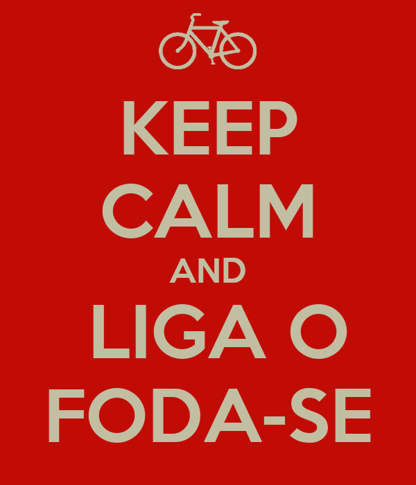 KEEP CALM AND  LIGA O FODA-SE