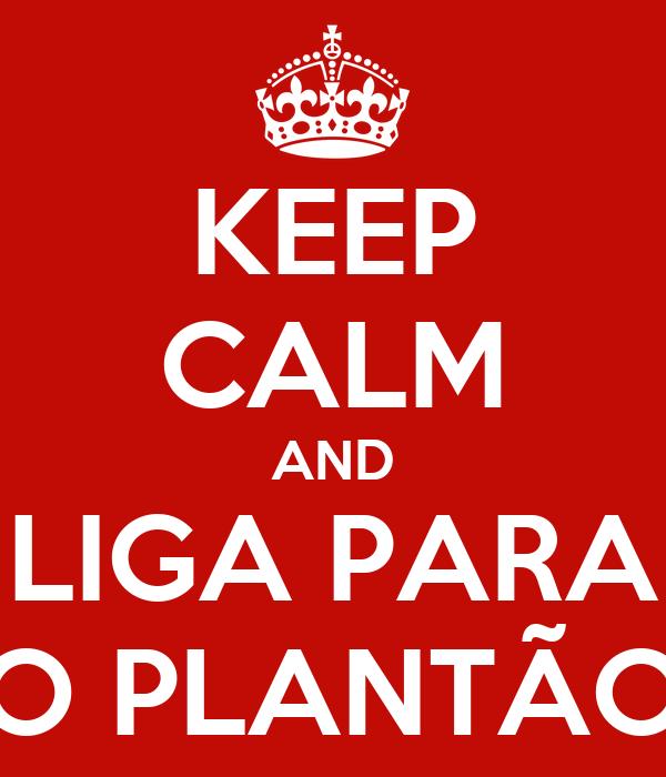 KEEP CALM AND LIGA PARA O PLANTÃO