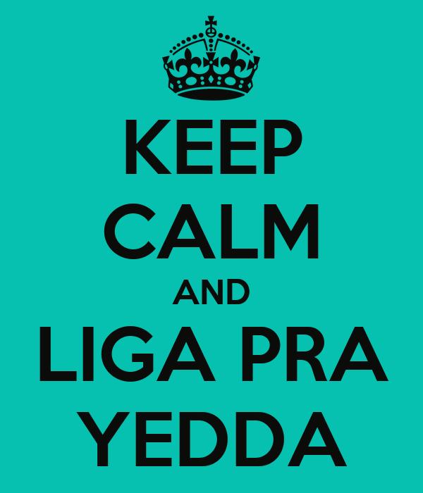 KEEP CALM AND LIGA PRA YEDDA