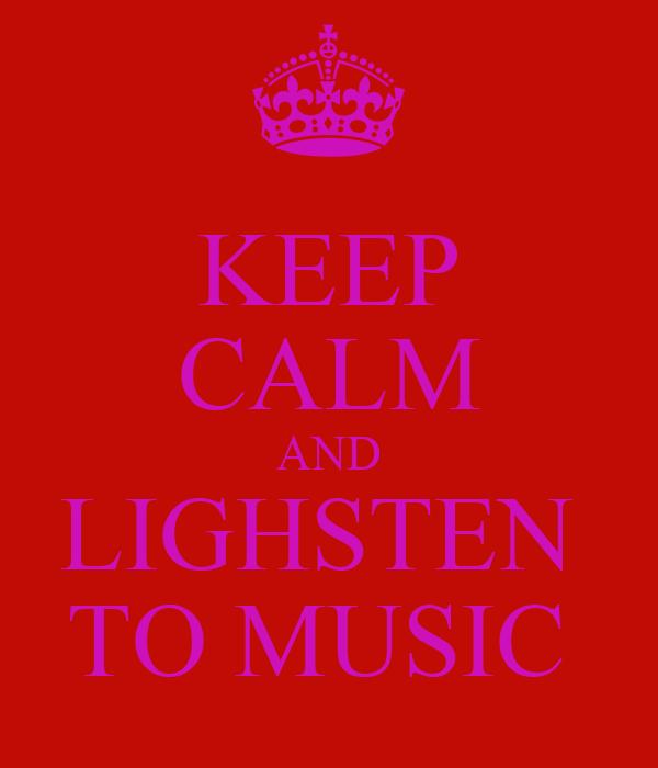 KEEP CALM AND LIGHSTEN  TO MUSIC