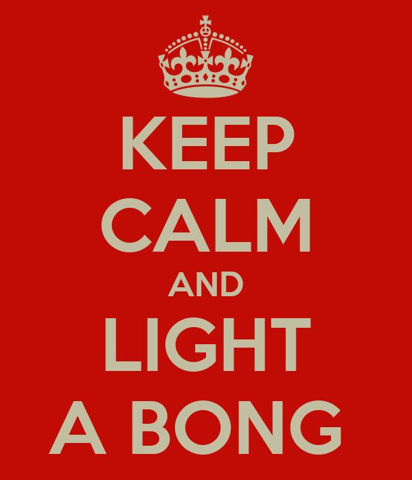 KEEP CALM AND LIGHT A BONG