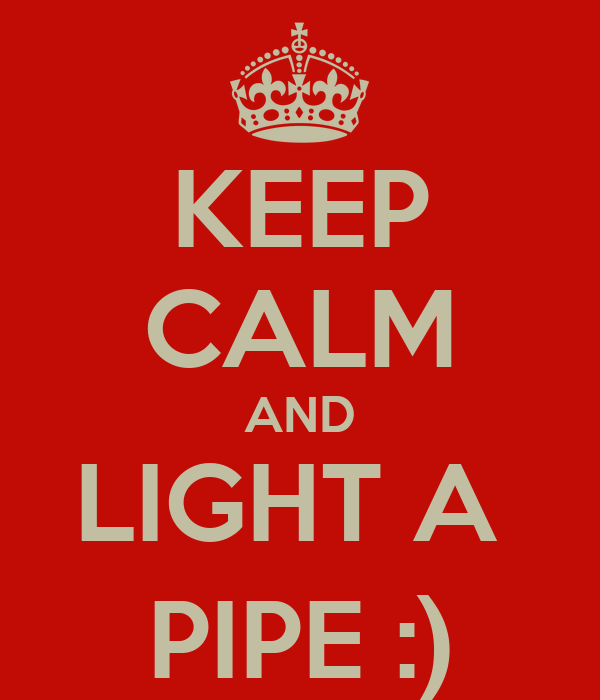 KEEP CALM AND LIGHT A  PIPE :)