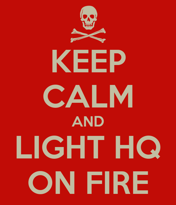 KEEP CALM AND LIGHT HQ ON FIRE