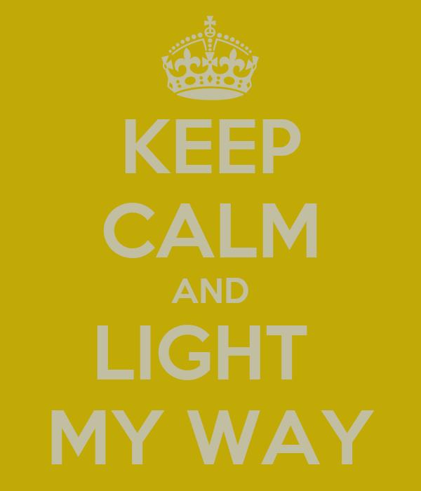 KEEP CALM AND LIGHT  MY WAY
