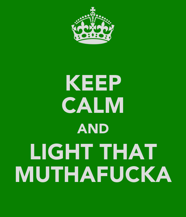 KEEP CALM AND LIGHT THAT MUTHAFUCKA