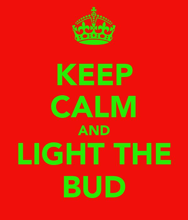 KEEP CALM AND LIGHT THE BUD