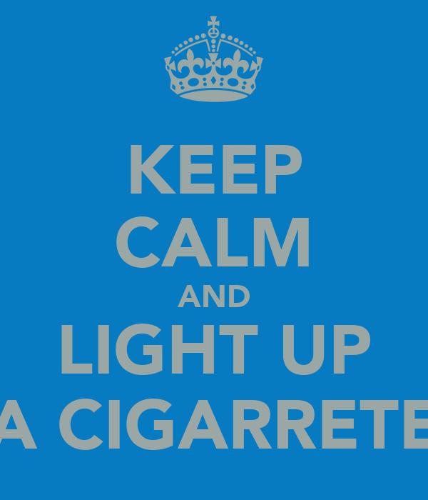 KEEP CALM AND LIGHT UP A CIGARRETE