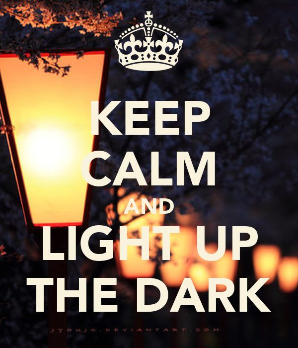 KEEP CALM AND LIGHT UP THE DARK