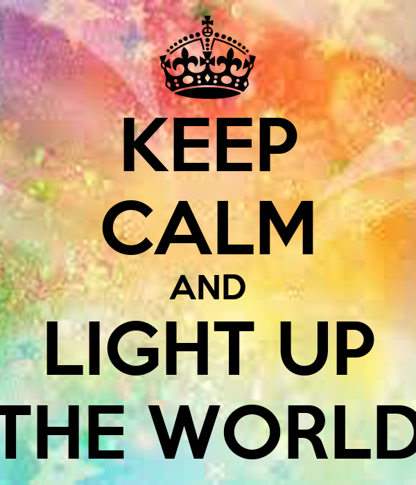 KEEP CALM AND LIGHT UP THE WORLD