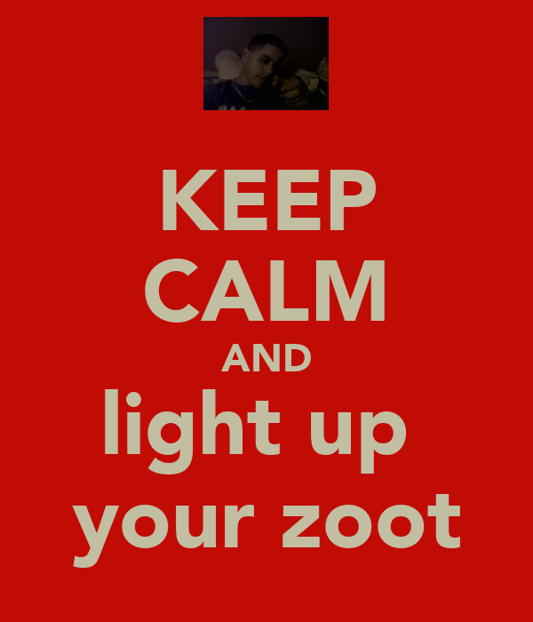 KEEP CALM AND light up  your zoot