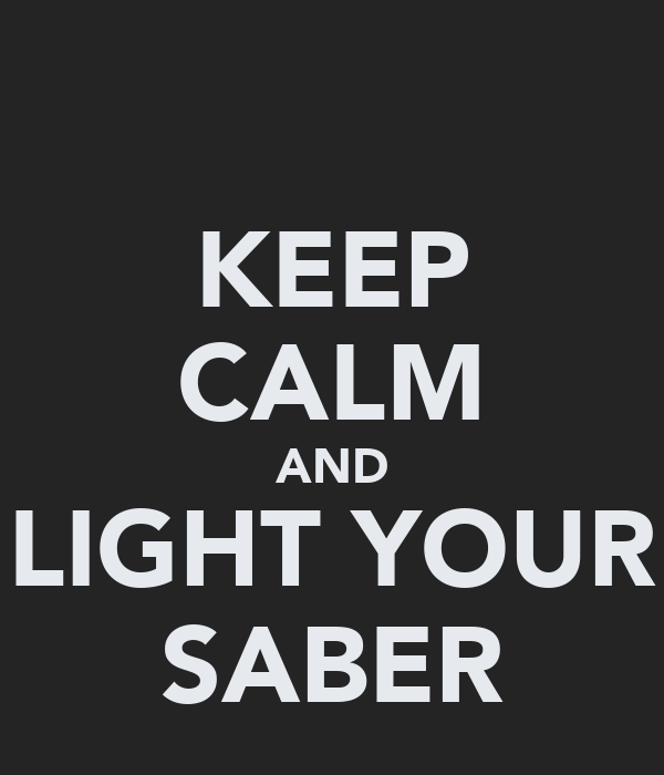 KEEP CALM AND LIGHT YOUR SABER