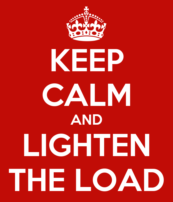 KEEP CALM AND LIGHTEN THE LOAD