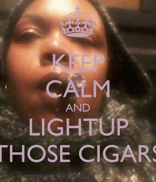 KEEP CALM AND LIGHTUP THOSE CIGARS