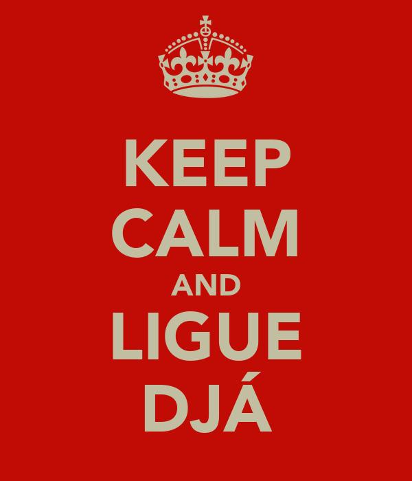 KEEP CALM AND LIGUE DJÁ
