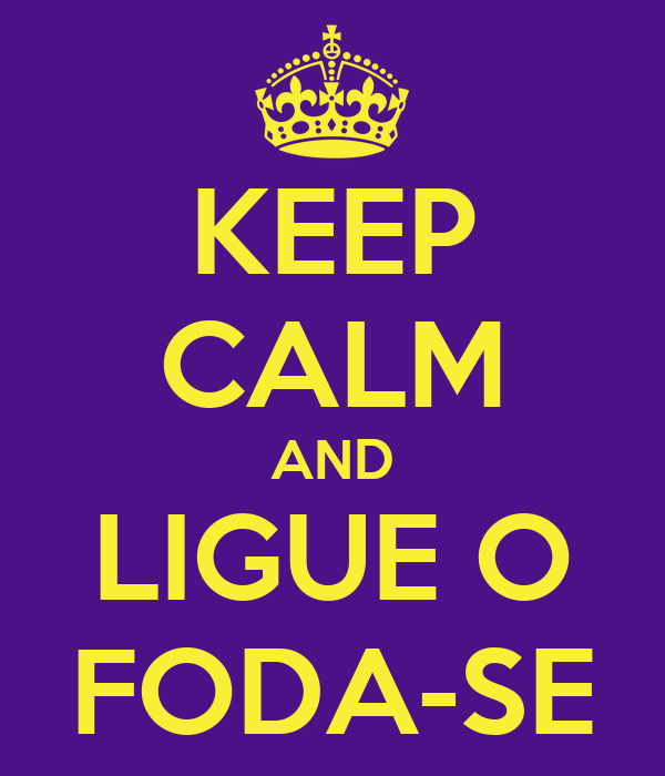 KEEP CALM AND LIGUE O FODA-SE