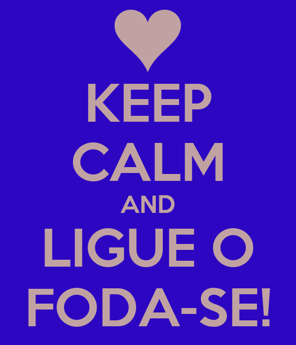 KEEP CALM AND LIGUE O FODA-SE!