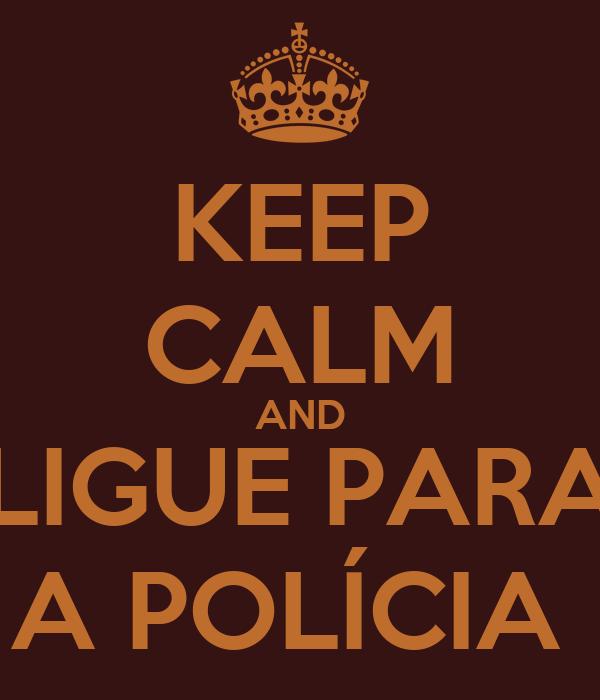 KEEP CALM AND LIGUE PARA A POLÍCIA