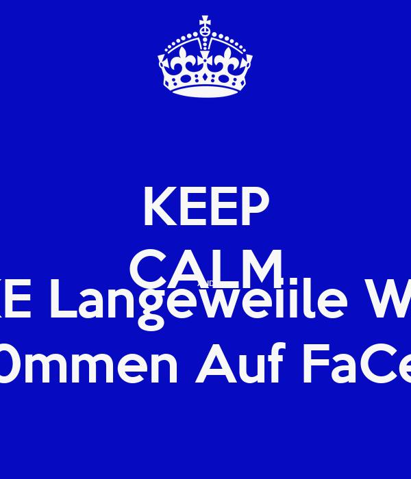 KEEP CALM AND LiiiKE Langeweiile WTF!? WiiLk0mmen Auf FaCeBooK