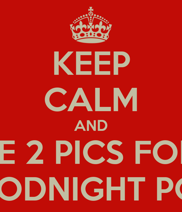 KEEP CALM AND LIKE 2 PICS FOR A GOODNIGHT POST