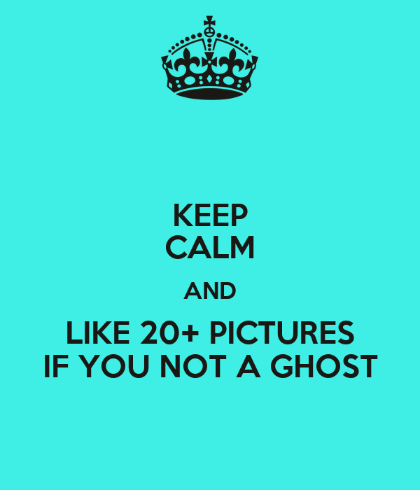 KEEP CALM AND LIKE 20+ PICTURES IF YOU NOT A GHOST