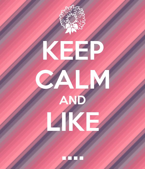 KEEP CALM AND LIKE ....