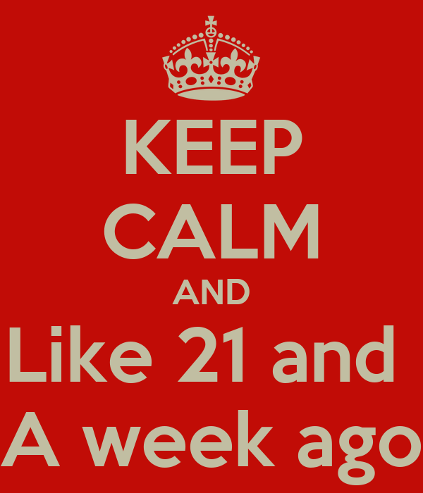 KEEP CALM AND Like 21 and  A week ago