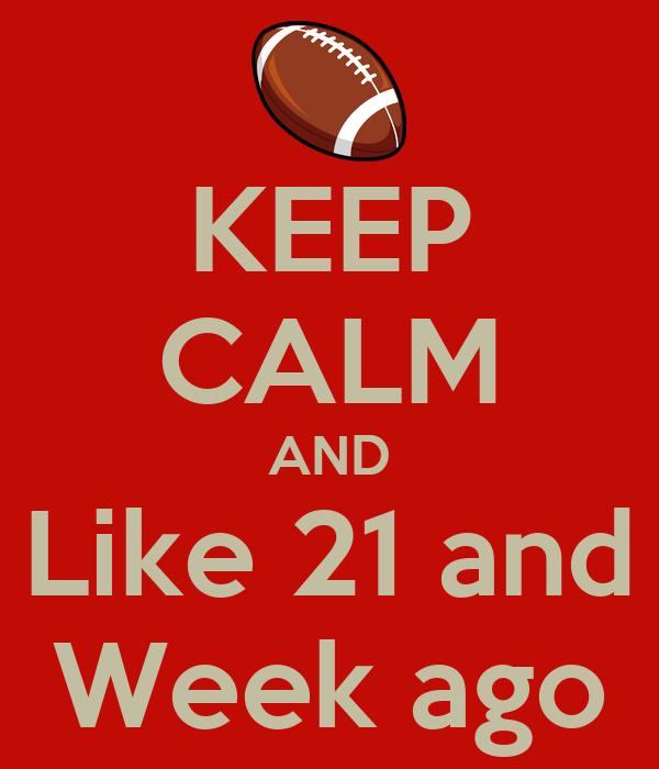 KEEP CALM AND Like 21 and Week ago