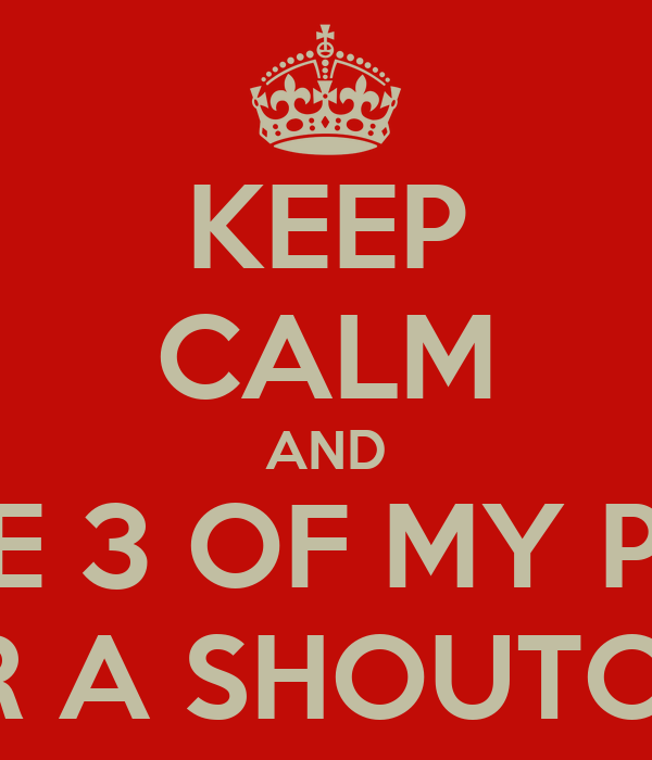 KEEP CALM AND LIKE 3 OF MY PICS FOR A SHOUTOUT!