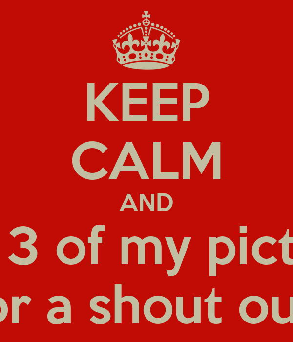 KEEP CALM AND Like 3 of my pictures For a shout out !