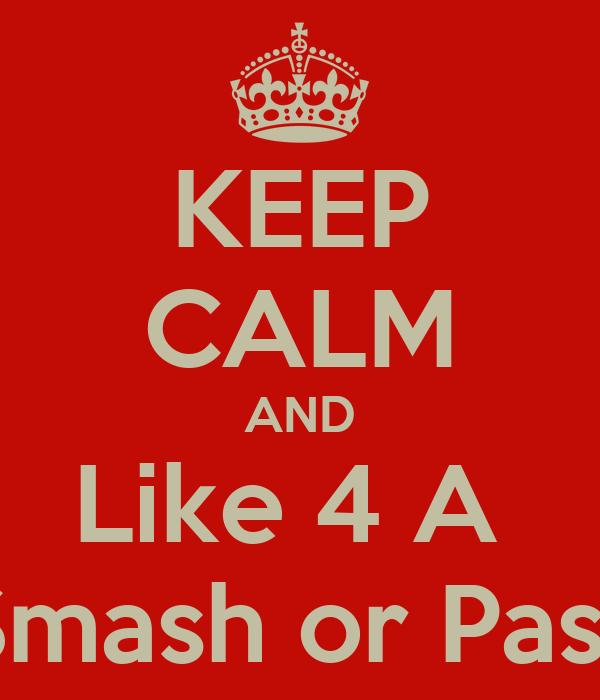 KEEP CALM AND Like 4 A  Smash or Pass