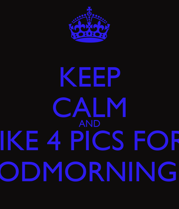 KEEP CALM AND LIKE 4 PICS FOR  A GOODMORNING POST