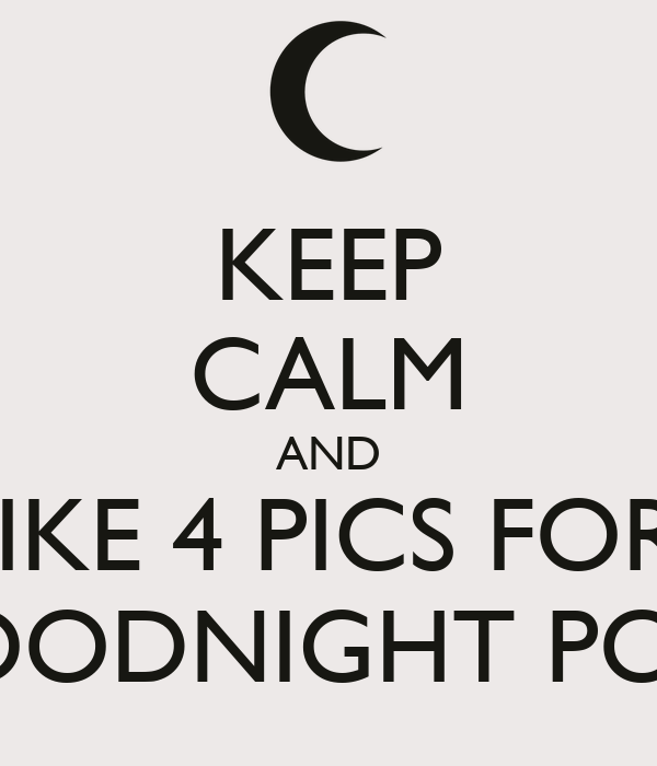 KEEP CALM AND LIKE 4 PICS FOR  GOODNIGHT POST