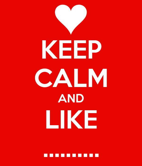 KEEP CALM AND LIKE ..........