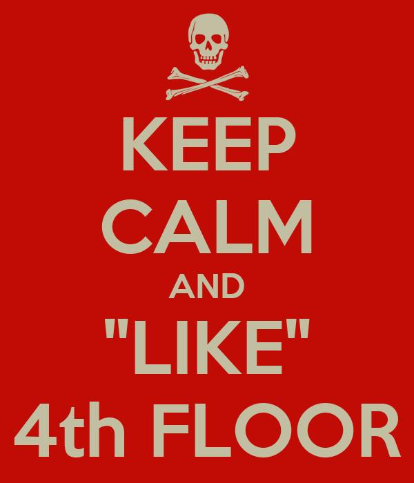 "KEEP CALM AND ""LIKE"" 4th FLOOR"