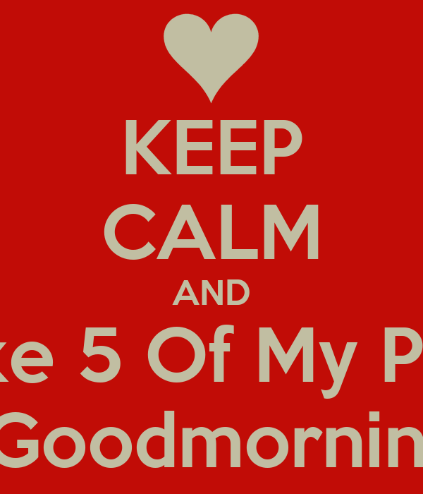 KEEP CALM AND Like 5 Of My Pics For a Goodmorning Post