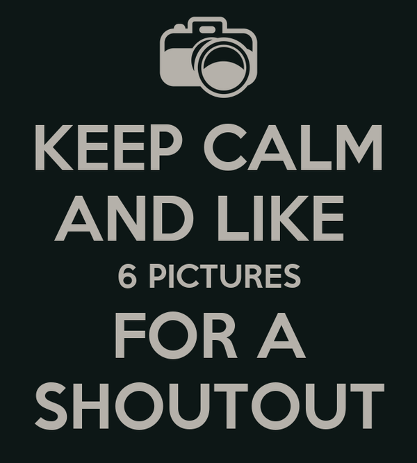 KEEP CALM AND LIKE  6 PICTURES FOR A SHOUTOUT