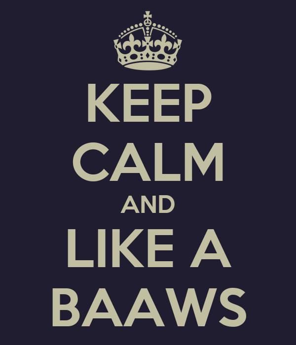KEEP CALM AND LIKE A BAAWS